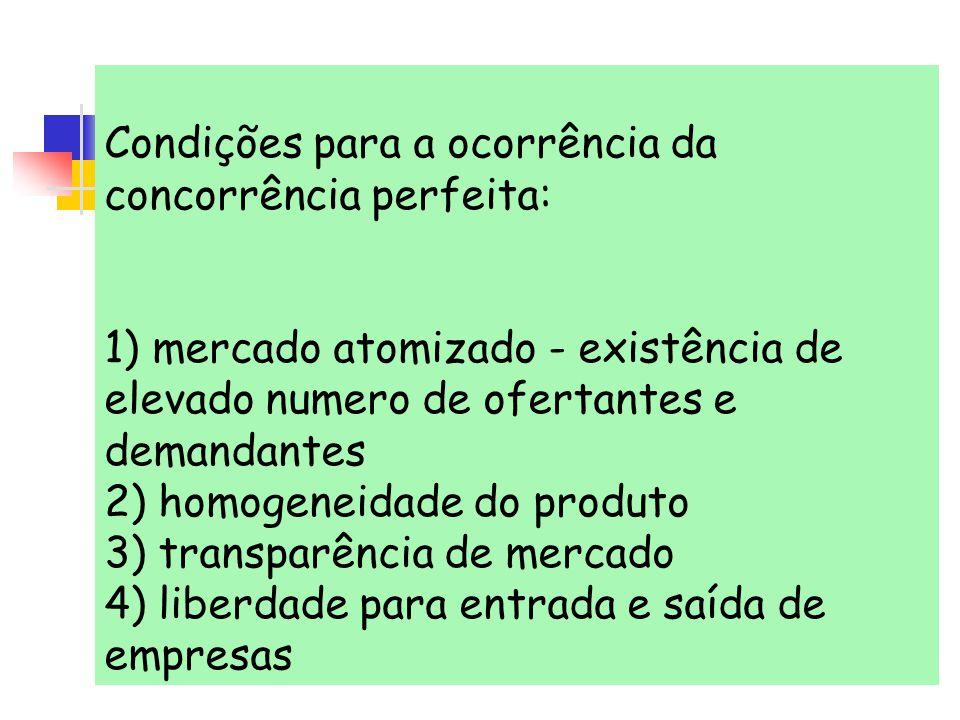 Condições para a ocorrência da concorrência perfeita: 1) mercado atomizado - existência de elevado numero de ofertantes e demandantes 2) homogeneidade do produto 3) transparência de mercado 4) liberdade para entrada e saída de empresas