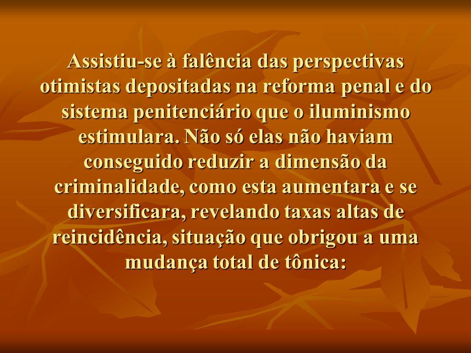 Assistiu-se à falência das perspectivas otimistas depositadas na reforma penal e do sistema penitenciário que o iluminismo estimulara.