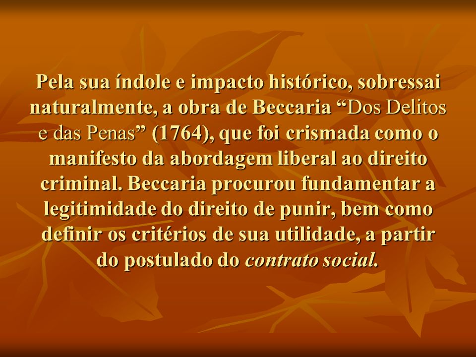 Pela sua índole e impacto histórico, sobressai naturalmente, a obra de Beccaria Dos Delitos e das Penas (1764), que foi crismada como o manifesto da abordagem liberal ao direito criminal.