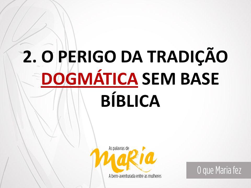 2. O PERIGO DA TRADIÇÃO DOGMÁTICA SEM BASE BÍBLICA