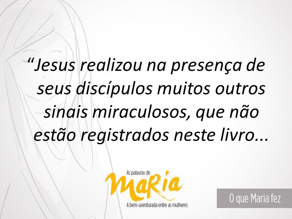 Jesus realizou na presença de seus discípulos muitos outros sinais miraculosos, que não estão registrados neste livro...