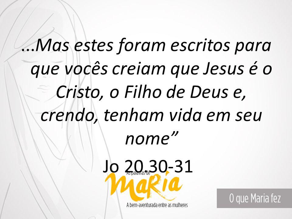...Mas estes foram escritos para que vocês creiam que Jesus é o Cristo, o Filho de Deus e, crendo, tenham vida em seu nome Jo 20.30-31