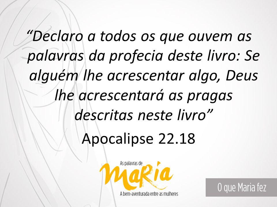 Declaro a todos os que ouvem as palavras da profecia deste livro: Se alguém lhe acrescentar algo, Deus lhe acrescentará as pragas descritas neste livro Apocalipse 22.18