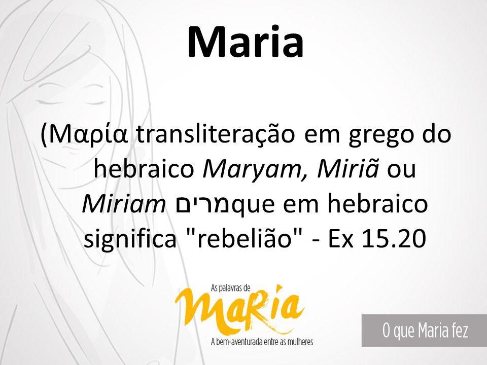 Maria (Μαρία transliteração em grego do hebraico Maryam, Miriã ou Miriamמרים que em hebraico significa rebelião - Ex 15.20.