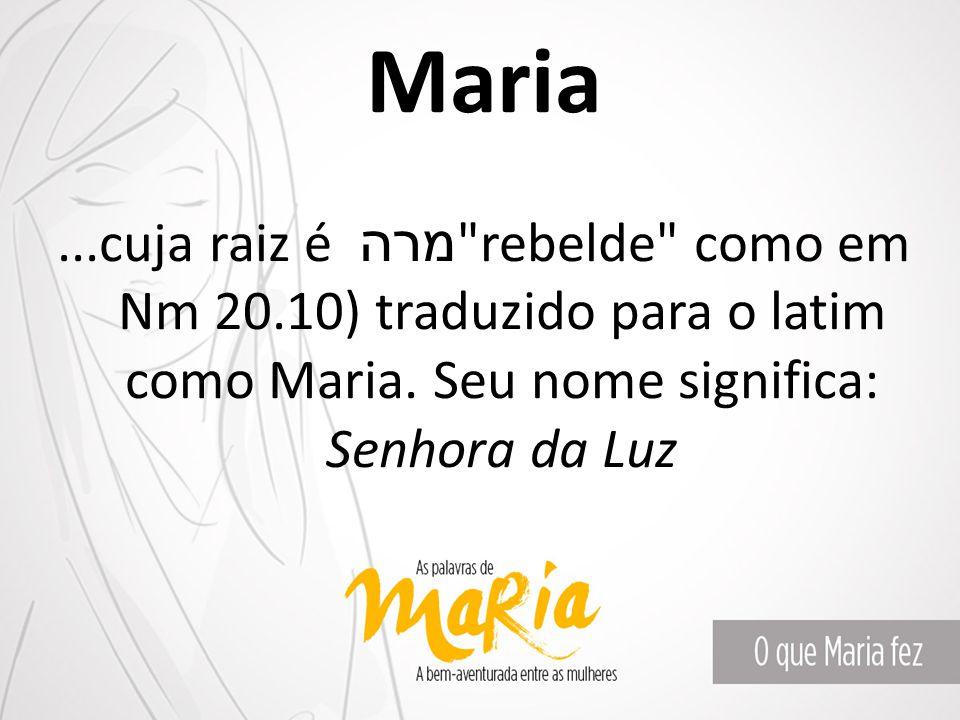 Maria ...cuja raiz é מרה rebelde como em Nm 20.10) traduzido para o latim como Maria.