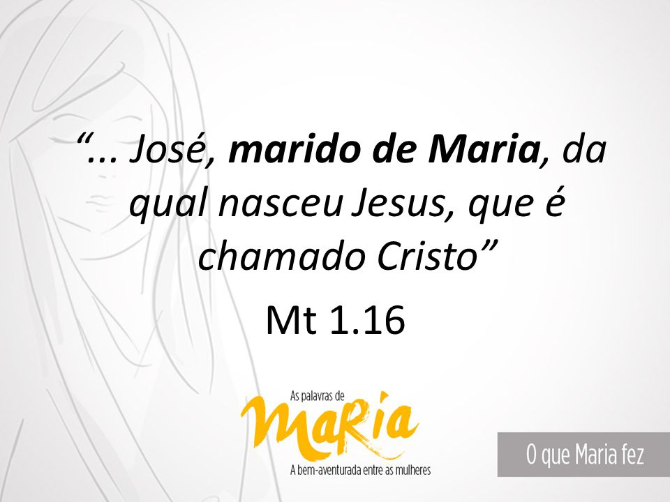 ... José, marido de Maria, da qual nasceu Jesus, que é chamado Cristo Mt 1.16
