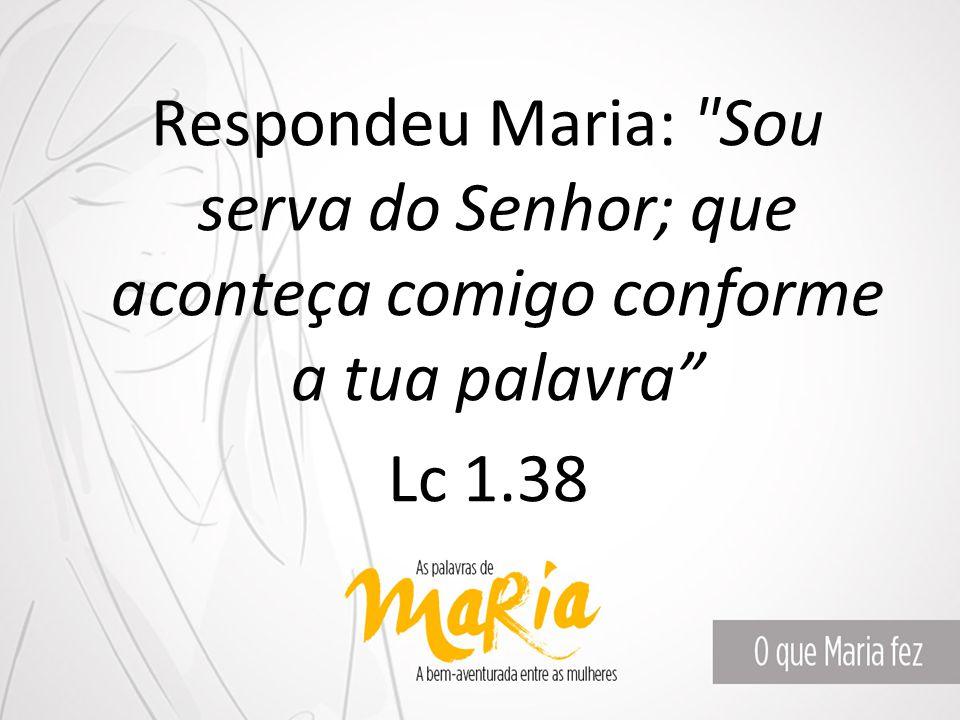 Respondeu Maria: Sou serva do Senhor; que aconteça comigo conforme a tua palavra Lc 1.38
