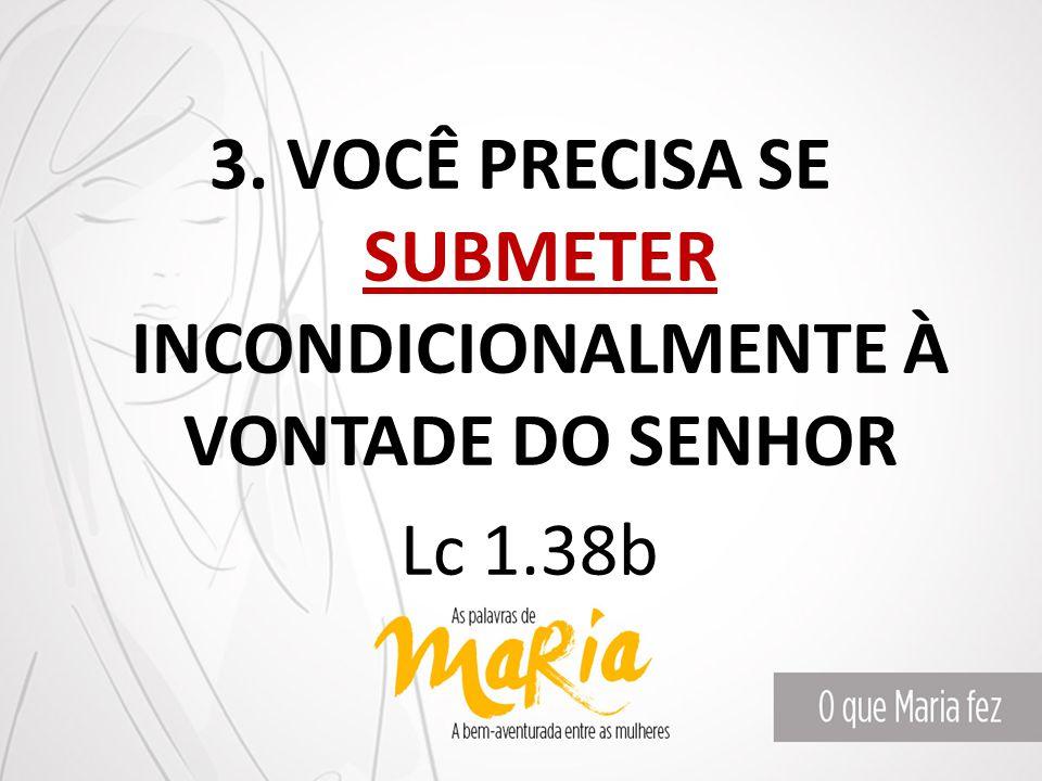 3. VOCÊ PRECISA SE SUBMETER INCONDICIONALMENTE À VONTADE DO SENHOR Lc 1.38b