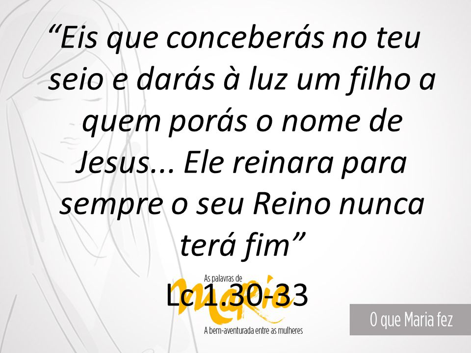 Eis que conceberás no teu seio e darás à luz um filho a quem porás o nome de Jesus...