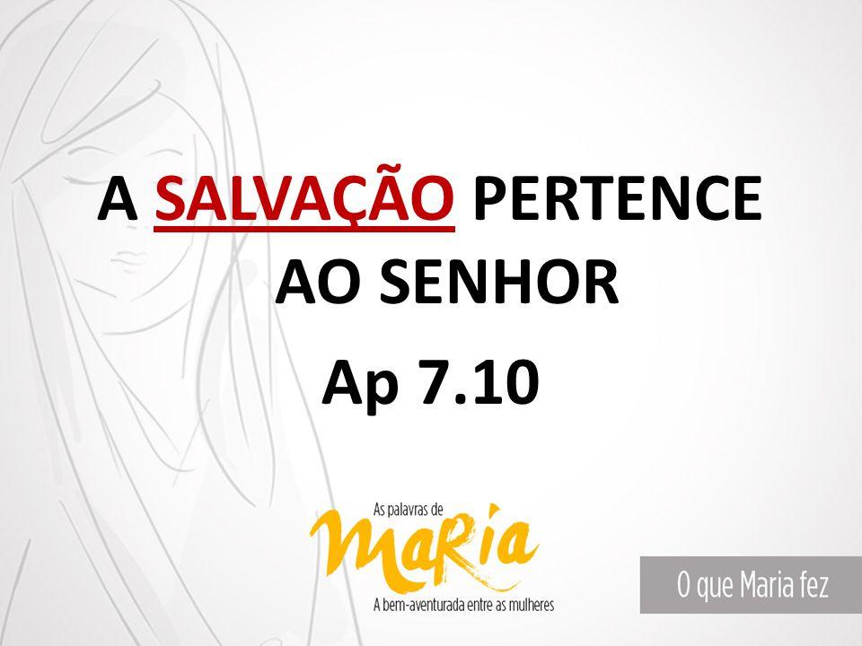 A SALVAÇÃO PERTENCE AO SENHOR Ap 7.10