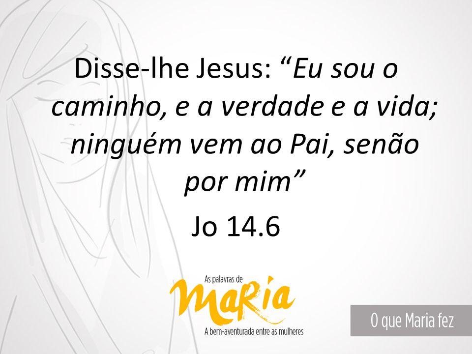 Disse-lhe Jesus: Eu sou o caminho, e a verdade e a vida; ninguém vem ao Pai, senão por mim Jo 14.6