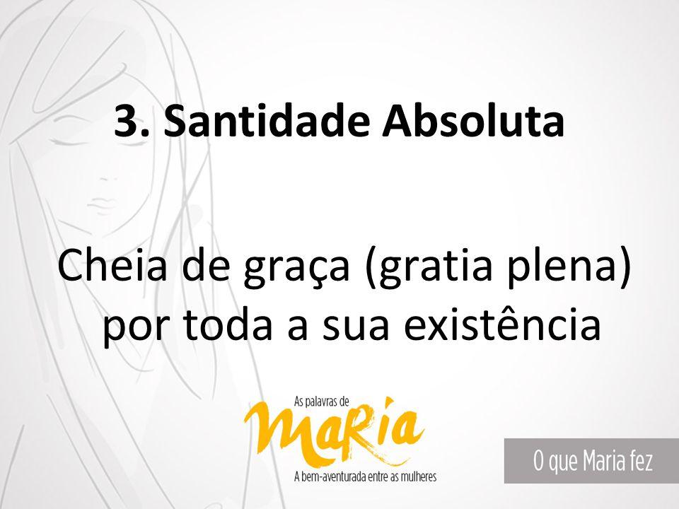 3. Santidade Absoluta Cheia de graça (gratia plena) por toda a sua existência