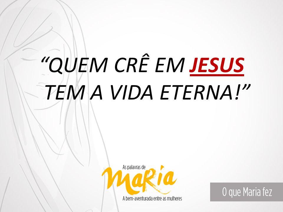 QUEM CRÊ EM JESUS TEM A VIDA ETERNA!