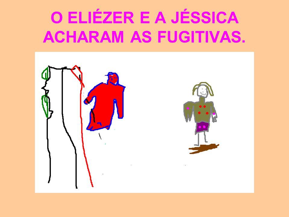 O ELIÉZER E A JÉSSICA ACHARAM AS FUGITIVAS.