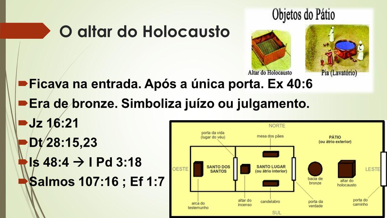 O altar do Holocausto Ficava na entrada. Após a única porta. Ex 40:6