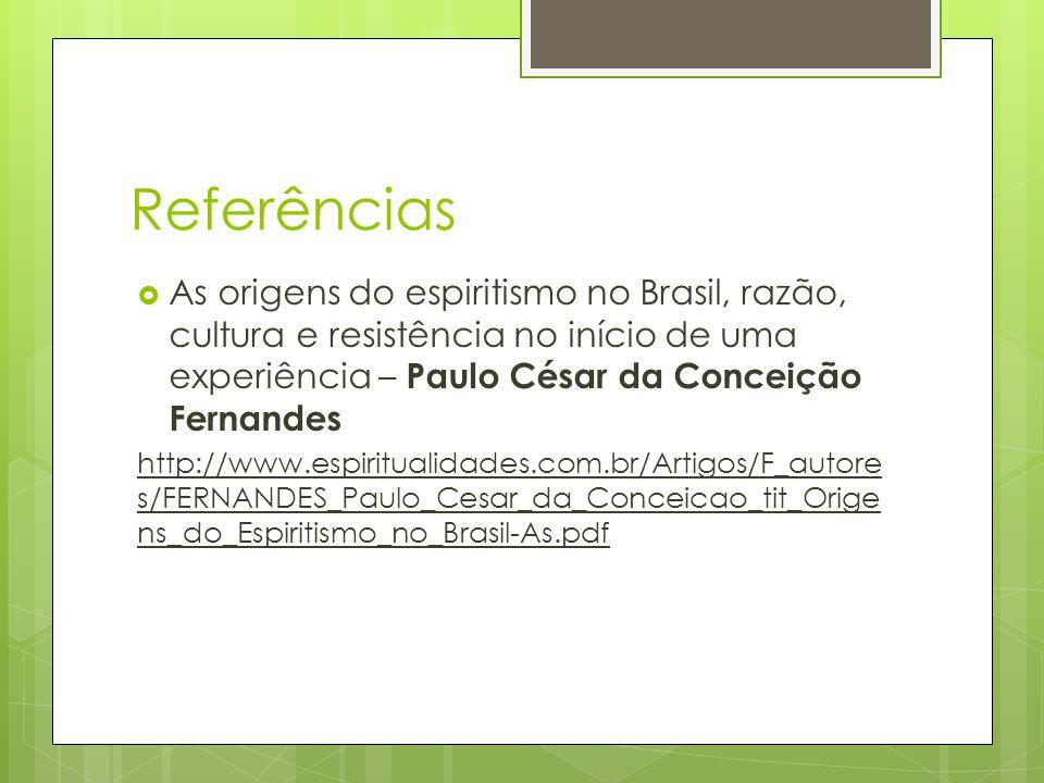 Referências As origens do espiritismo no Brasil, razão, cultura e resistência no início de uma experiência – Paulo César da Conceição Fernandes.