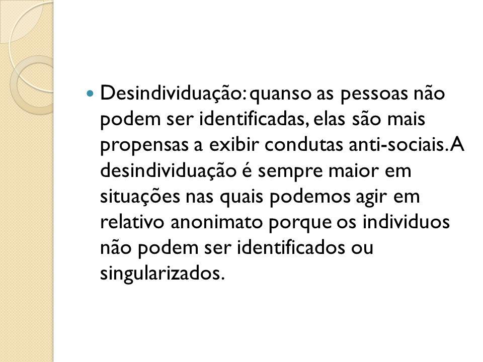 Desindividuação: quanso as pessoas não podem ser identificadas, elas são mais propensas a exibir condutas anti-sociais.