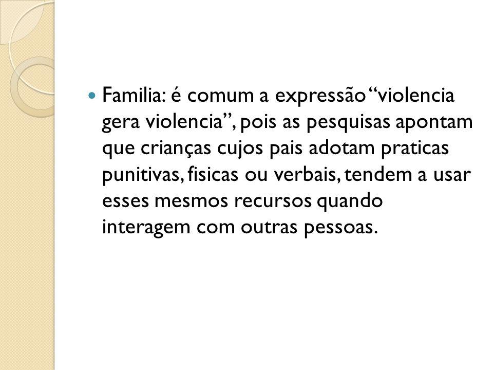 Familia: é comum a expressão violencia gera violencia , pois as pesquisas apontam que crianças cujos pais adotam praticas punitivas, fisicas ou verbais, tendem a usar esses mesmos recursos quando interagem com outras pessoas.