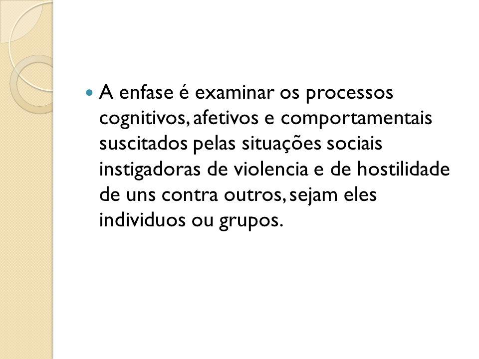 A enfase é examinar os processos cognitivos, afetivos e comportamentais suscitados pelas situações sociais instigadoras de violencia e de hostilidade de uns contra outros, sejam eles individuos ou grupos.