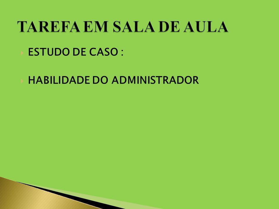 TAREFA EM SALA DE AULA ESTUDO DE CASO : HABILIDADE DO ADMINISTRADOR