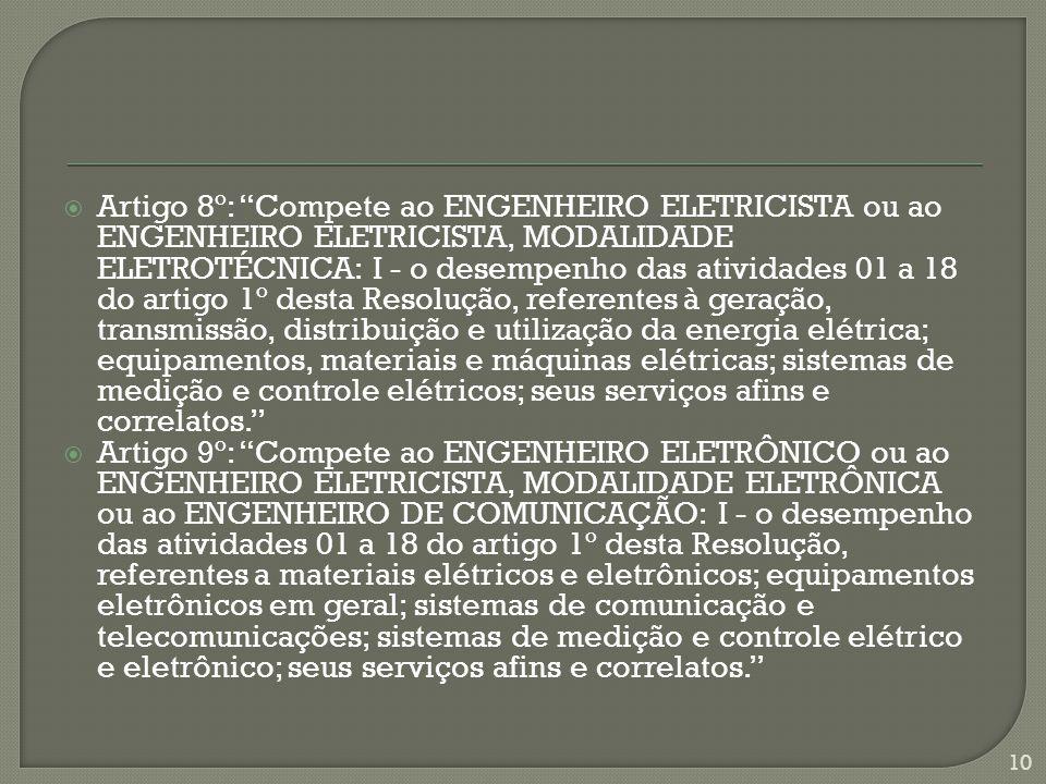 Artigo 8º: Compete ao ENGENHEIRO ELETRICISTA ou ao ENGENHEIRO ELETRICISTA, MODALIDADE ELETROTÉCNICA: I - o desempenho das atividades 01 a 18 do artigo 1º desta Resolução, referentes à geração, transmissão, distribuição e utilização da energia elétrica; equipamentos, materiais e máquinas elétricas; sistemas de medição e controle elétricos; seus serviços afins e correlatos.
