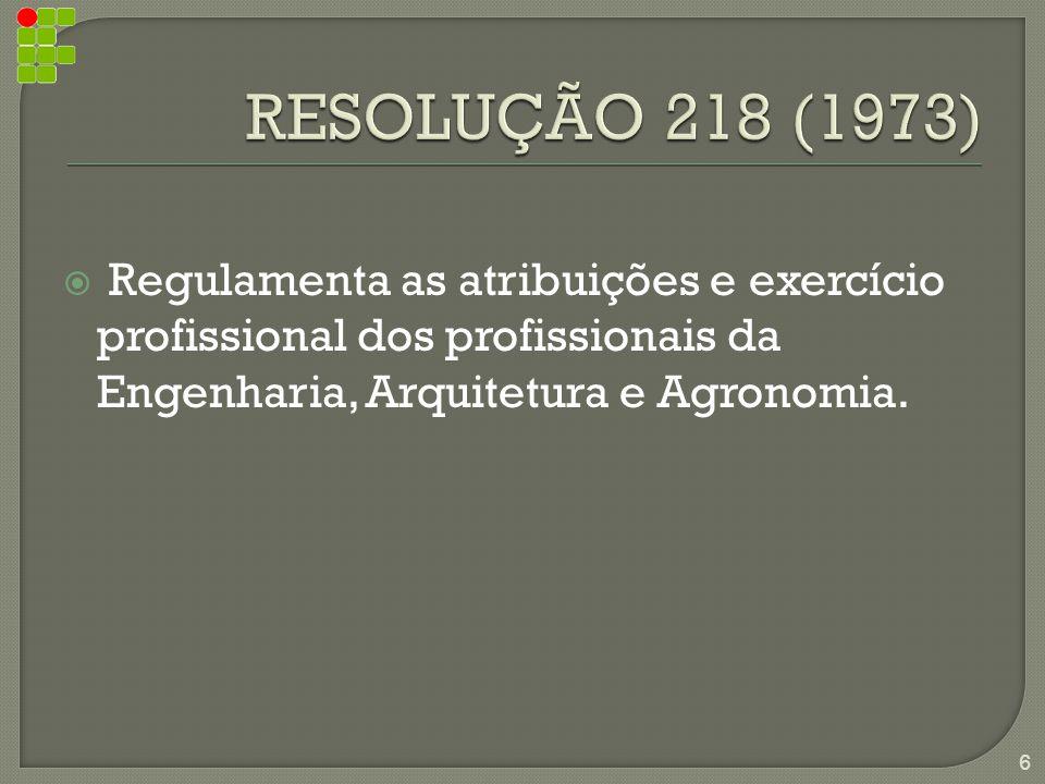 RESOLUÇÃO 218 (1973) Regulamenta as atribuições e exercício profissional dos profissionais da Engenharia, Arquitetura e Agronomia.