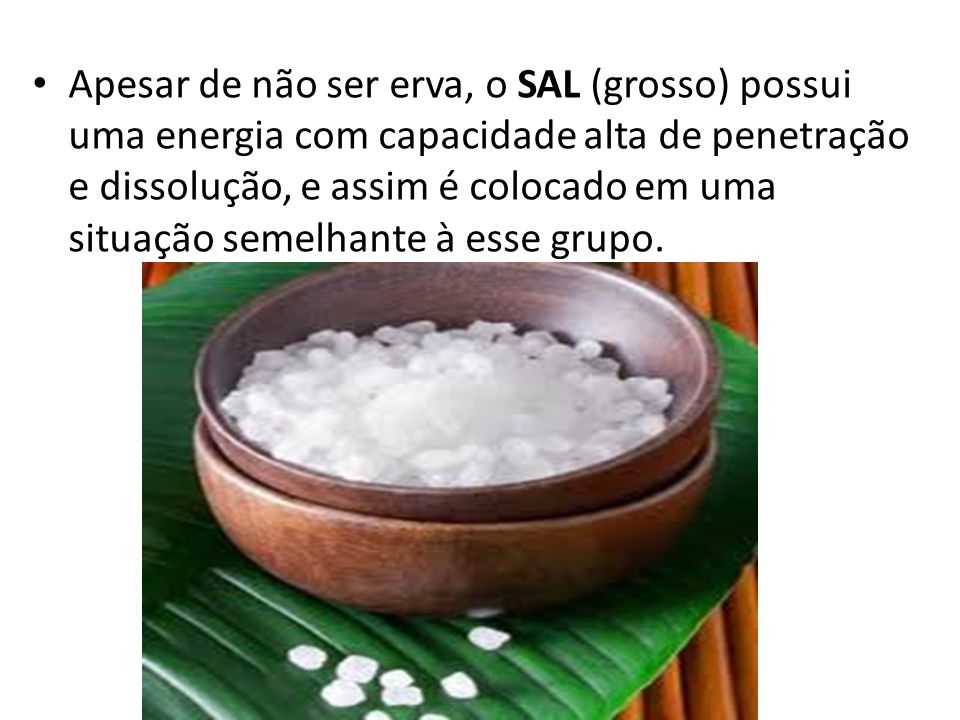 Apesar de não ser erva, o SAL (grosso) possui uma energia com capacidade alta de penetração e dissolução, e assim é colocado em uma situação semelhante à esse grupo.