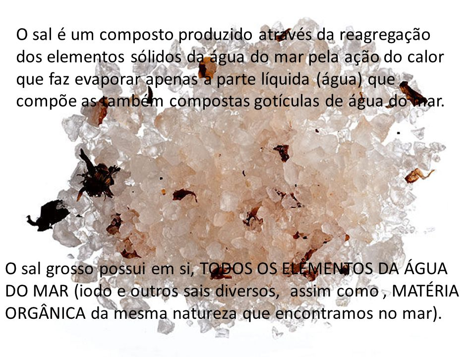 O sal é um composto produzido através da reagregação dos elementos sólidos da água do mar pela ação do calor que faz evaporar apenas a parte líquida (água) que compõe as também compostas gotículas de água do mar.