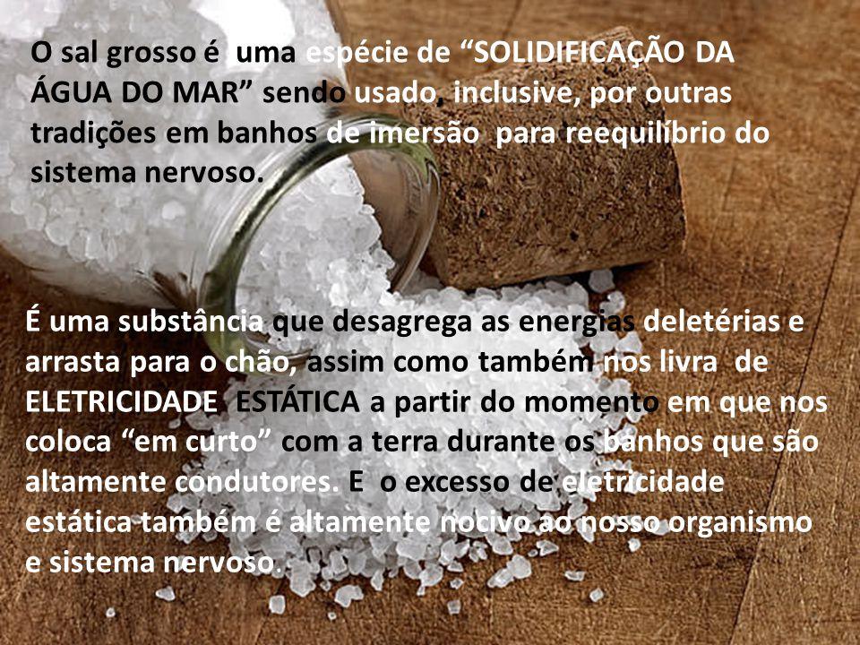 O sal grosso é uma espécie de SOLIDIFICAÇÃO DA ÁGUA DO MAR sendo usado, inclusive, por outras tradições em banhos de imersão para reequilíbrio do sistema nervoso.