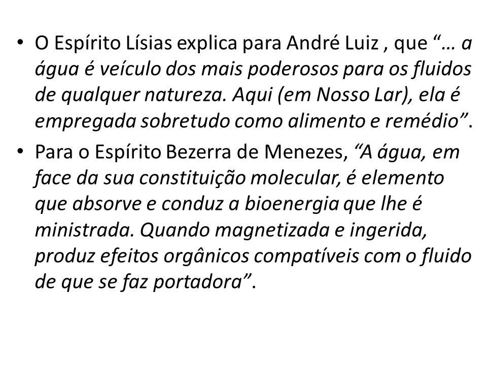 O Espírito Lísias explica para André Luiz , que … a água é veículo dos mais poderosos para os fluidos de qualquer natureza. Aqui (em Nosso Lar), ela é empregada sobretudo como alimento e remédio .
