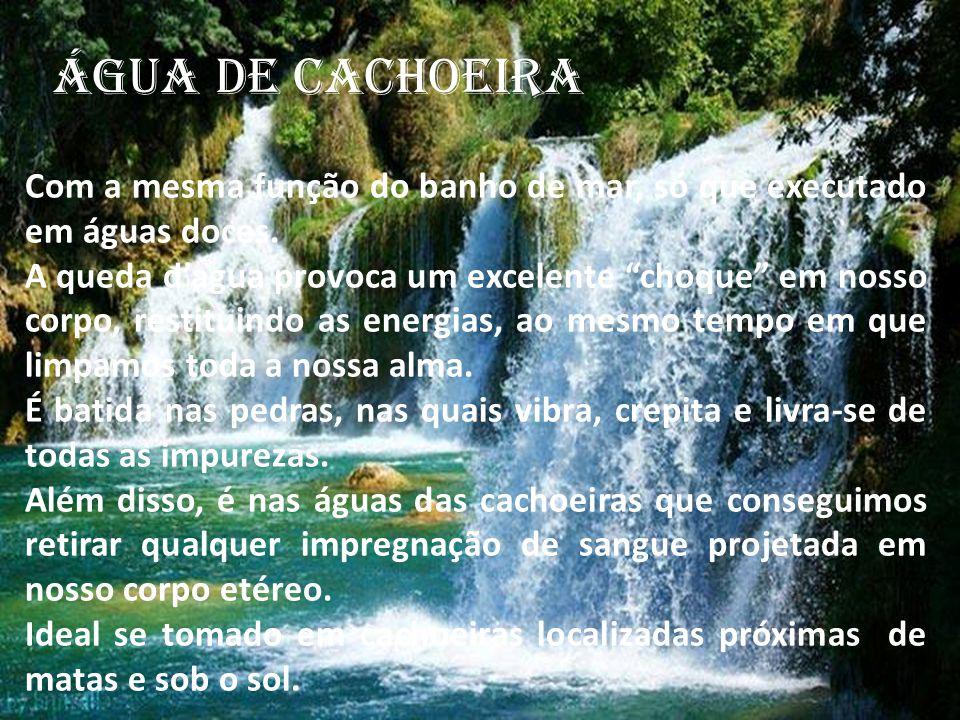 ÁGUA DE CACHOEIRA Com a mesma função do banho de mar, só que executado em águas doces.