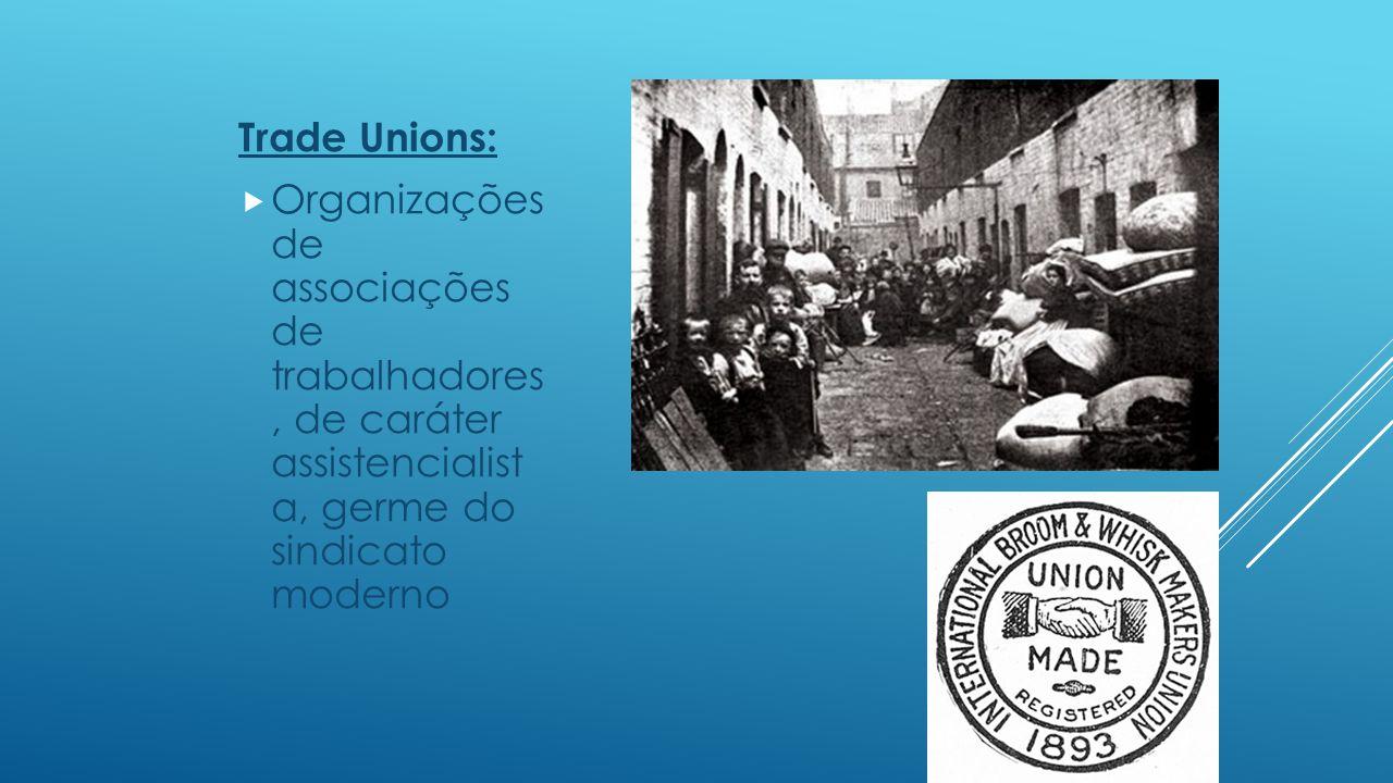 Trade Unions: Organizações de associações de trabalhadores , de caráter assistencialist a, germe do sindicato moderno.