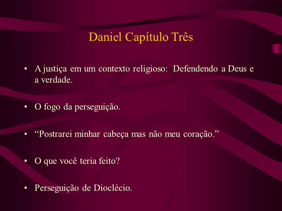 Daniel Capítulo Três A justiça em um contexto religioso: Defendendo a Deus e a verdade. O fogo da perseguição.