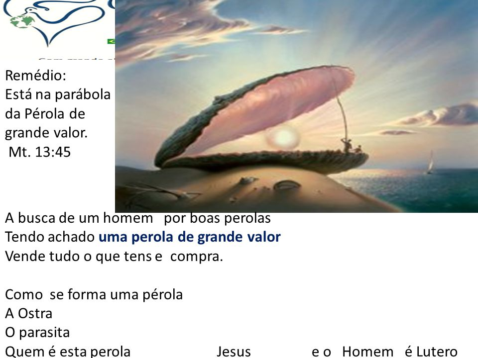 Remédio: Está na parábola da Pérola de grande valor. Mt. 13:45. A busca de um homem por boas perolas.