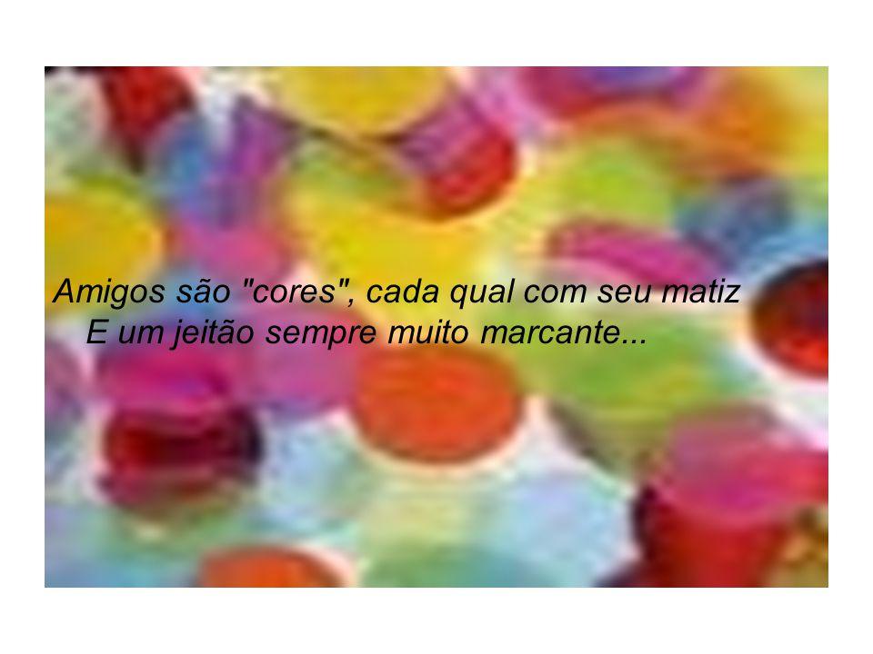 Amigos são cores , cada qual com seu matiz E um jeitão sempre muito marcante...