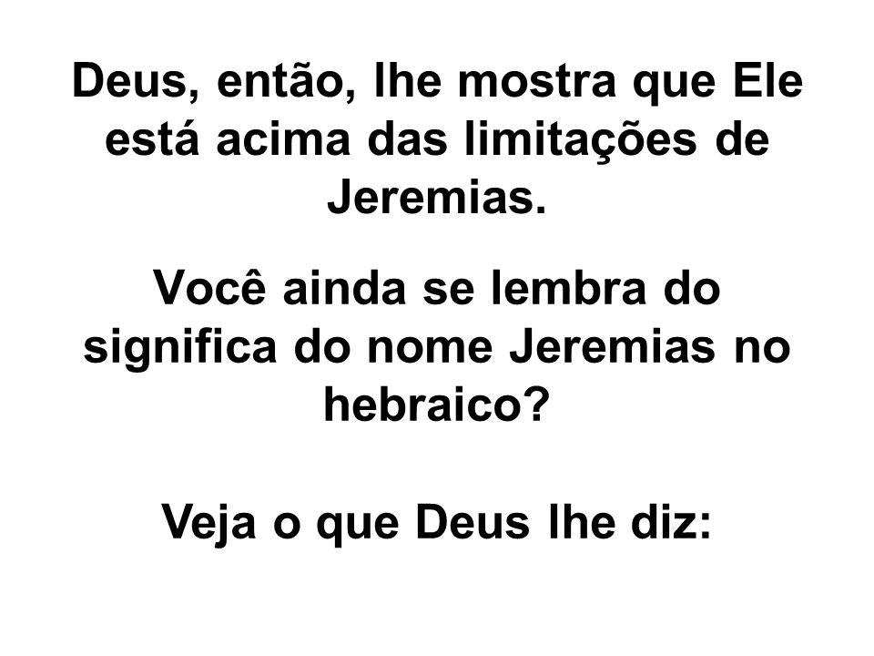 Deus, então, lhe mostra que Ele está acima das limitações de Jeremias.