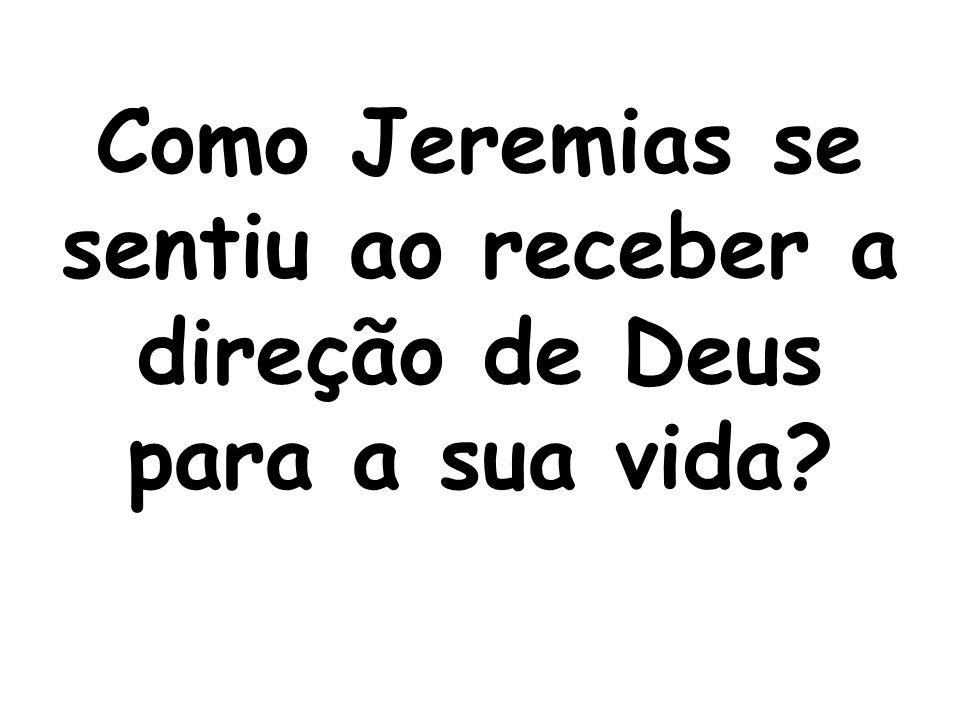 Como Jeremias se sentiu ao receber a direção de Deus para a sua vida