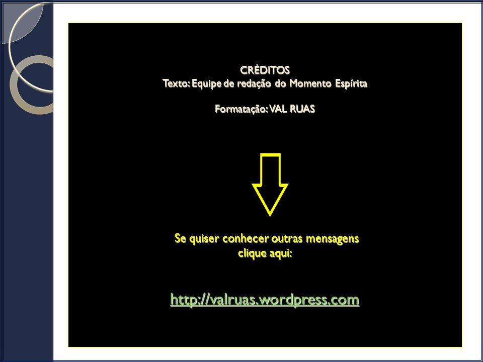 CRÉDITOS Texto: Equipe de redação do Momento Espírita Formatação: VAL RUAS Se quiser conhecer outras mensagens clique aqui: http://valruas.wordpress.com