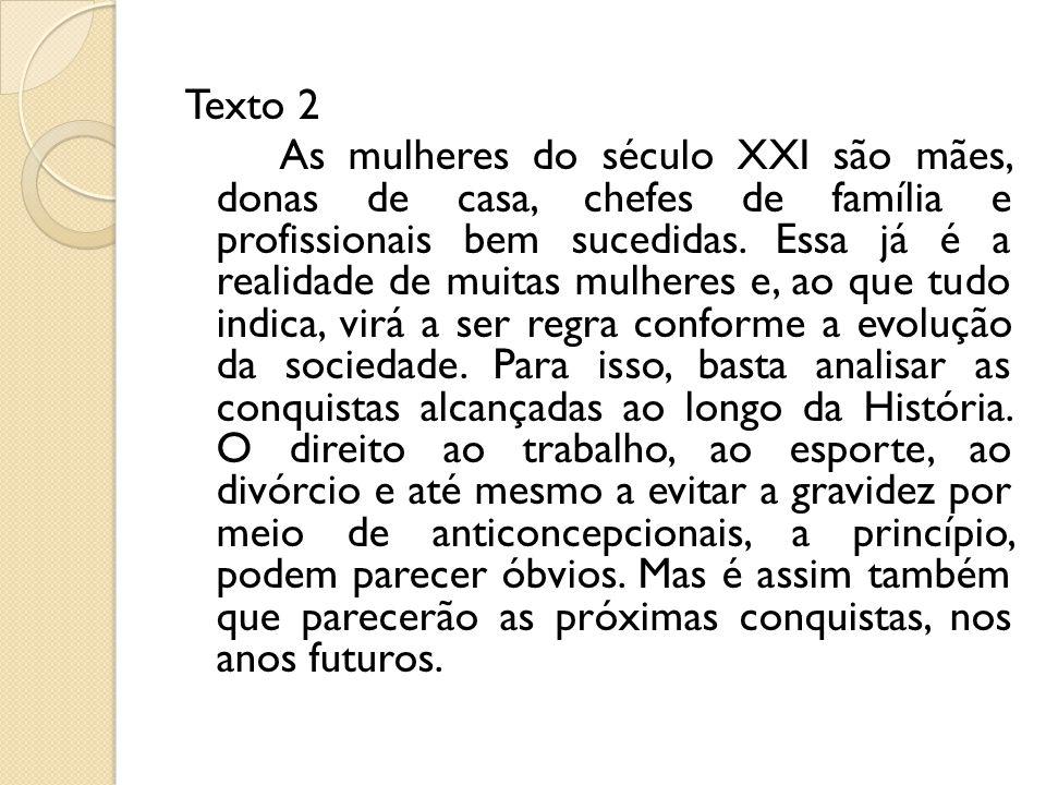 Texto 2 As mulheres do século XXI são mães, donas de casa, chefes de família e profissionais bem sucedidas.