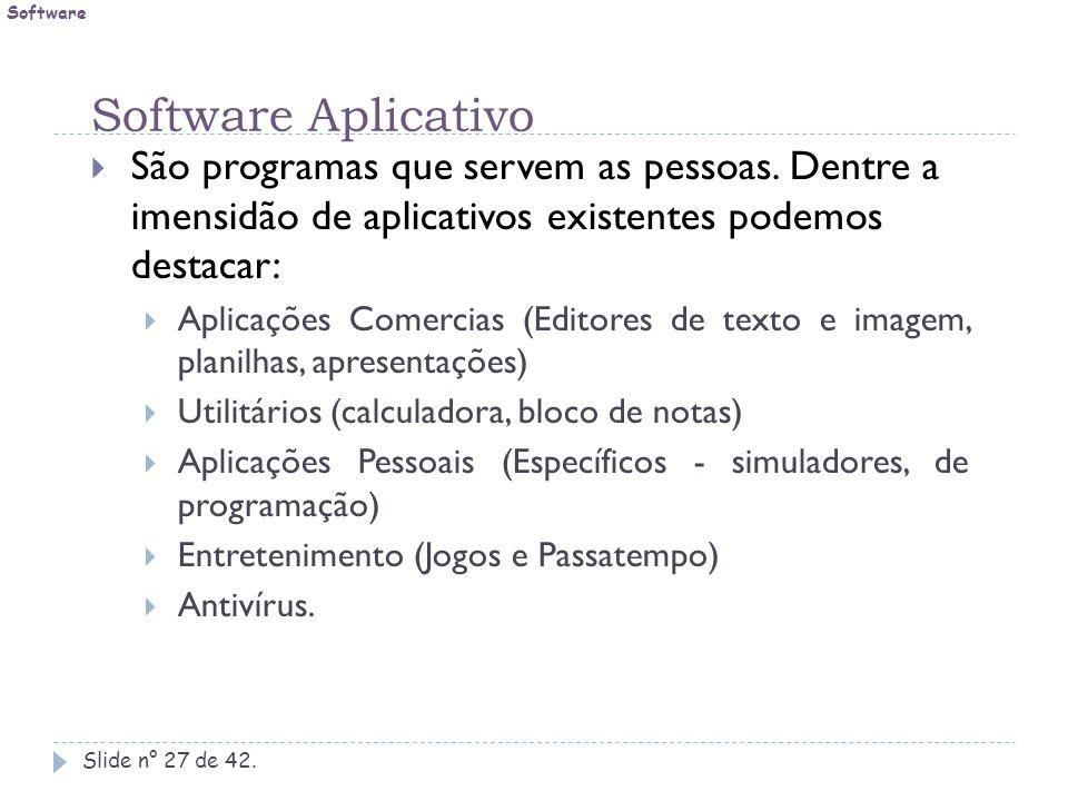 Software Software Aplicativo. São programas que servem as pessoas. Dentre a imensidão de aplicativos existentes podemos destacar: