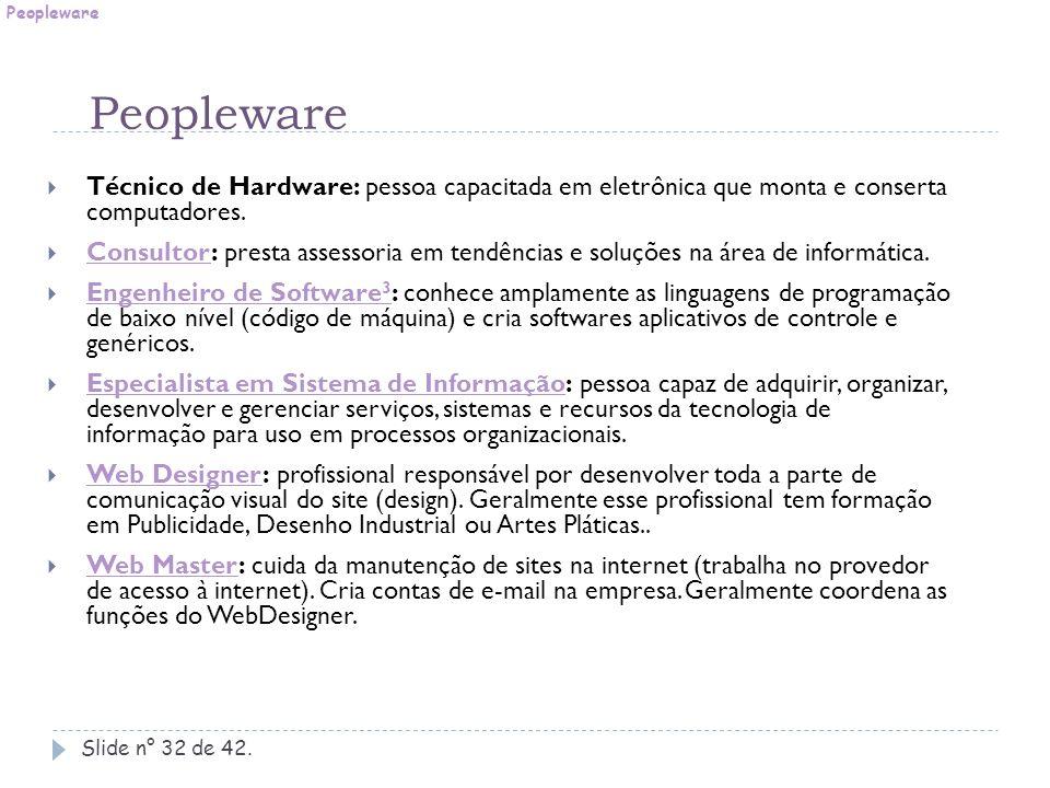 Peopleware Peopleware. Técnico de Hardware: pessoa capacitada em eletrônica que monta e conserta computadores.
