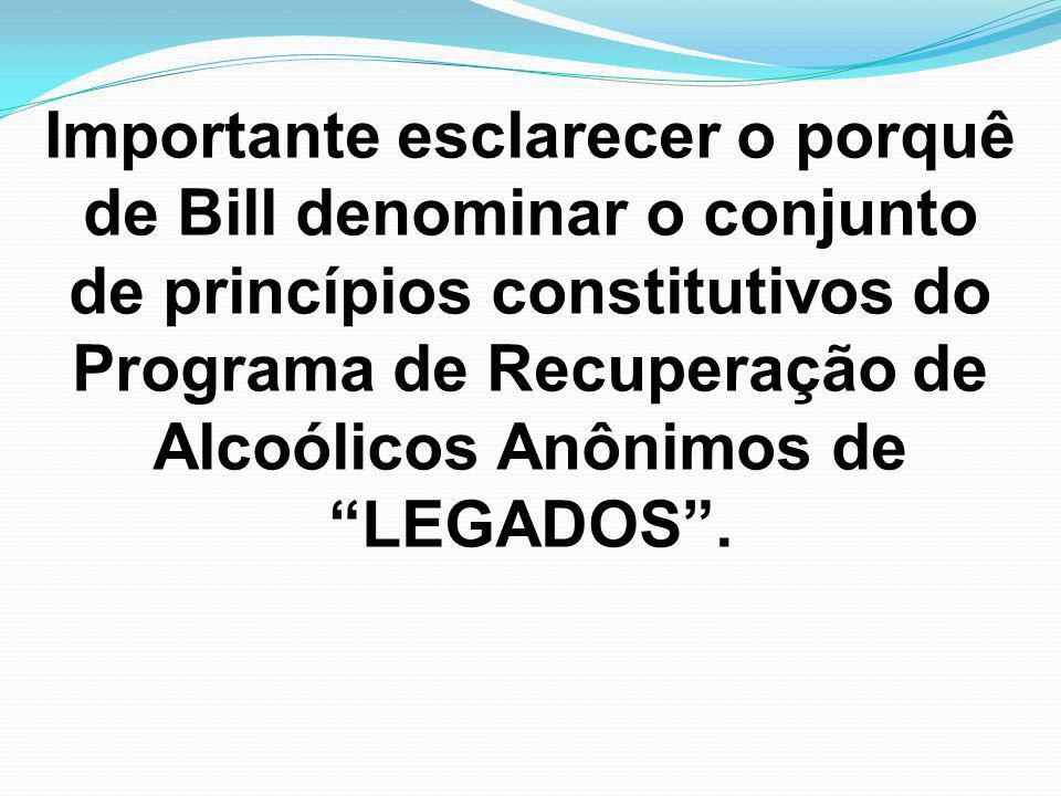 Importante esclarecer o porquê de Bill denominar o conjunto de princípios constitutivos do Programa de Recuperação de Alcoólicos Anônimos de LEGADOS .
