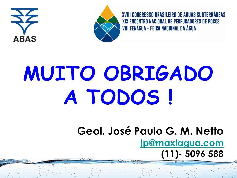 MUITO OBRIGADO A TODOS ! Geol. José Paulo G. M. Netto jp@maxiagua.com