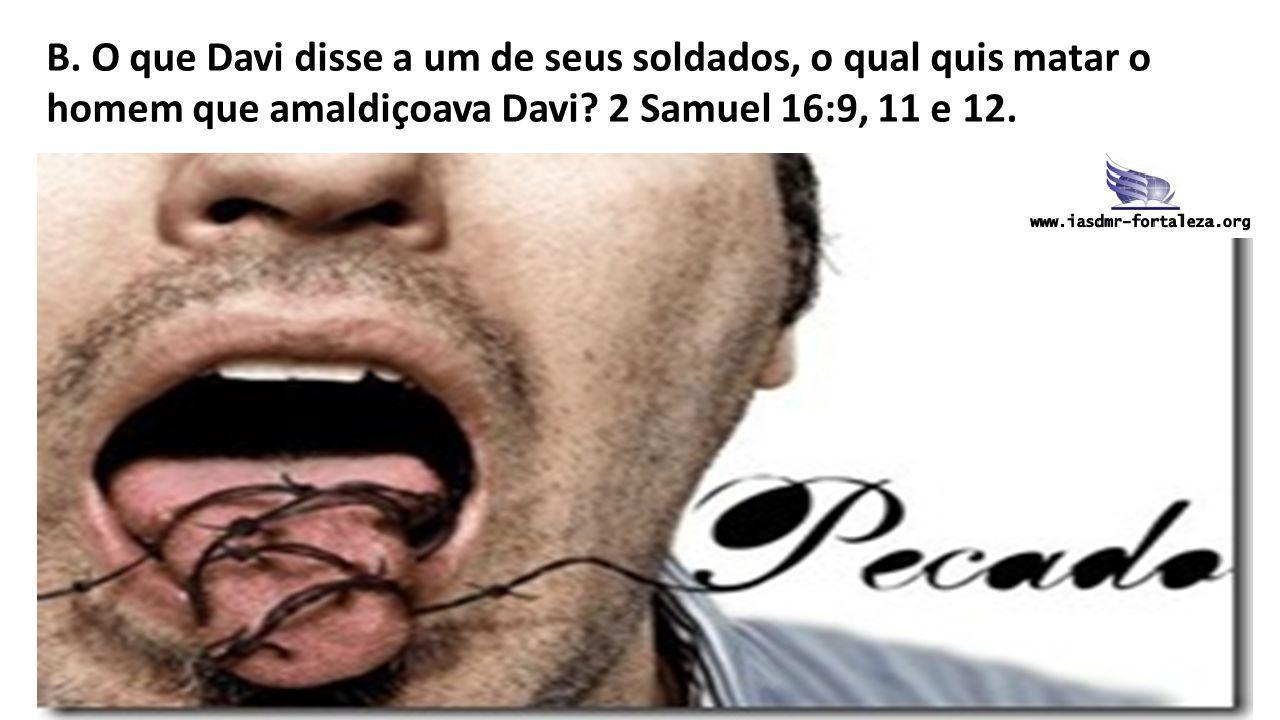 B. O que Davi disse a um de seus soldados, o qual quis matar o homem que amaldiçoava Davi.