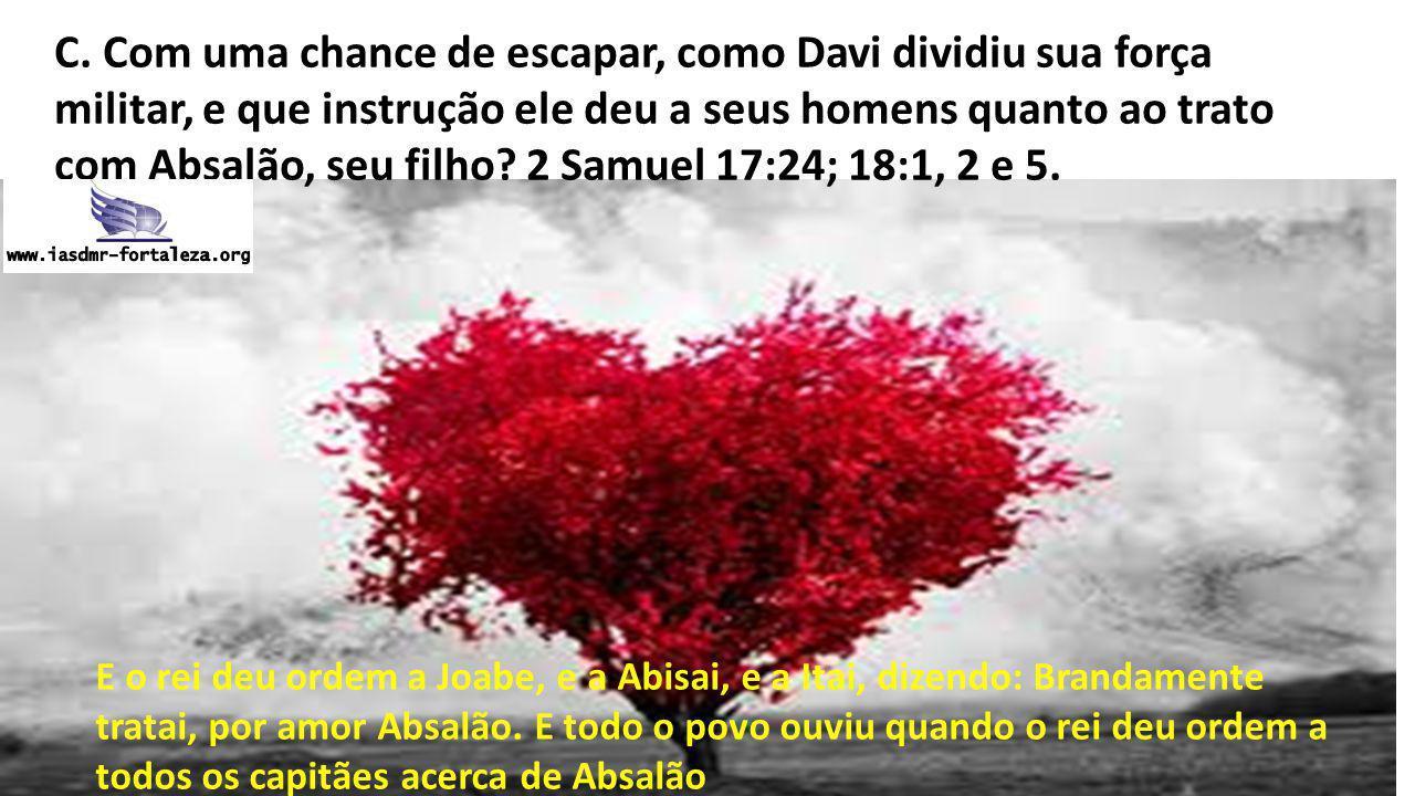 C. Com uma chance de escapar, como Davi dividiu sua força militar, e que instrução ele deu a seus homens quanto ao trato com Absalão, seu filho 2 Samuel 17:24; 18:1, 2 e 5.