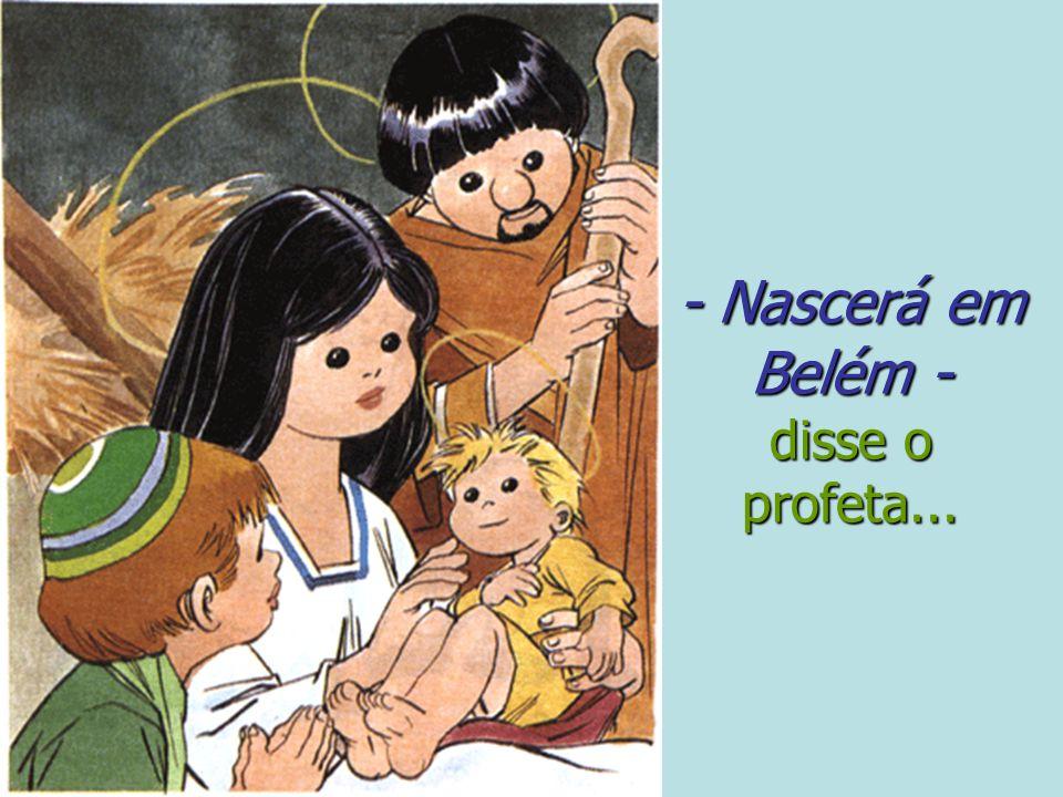 - Nascerá em Belém - disse o profeta...