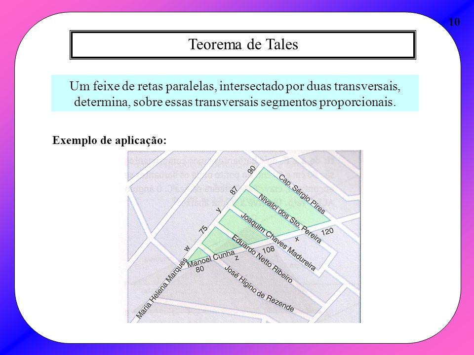 10 Teorema de Tales. Um feixe de retas paralelas, intersectado por duas transversais, determina, sobre essas transversais segmentos proporcionais.
