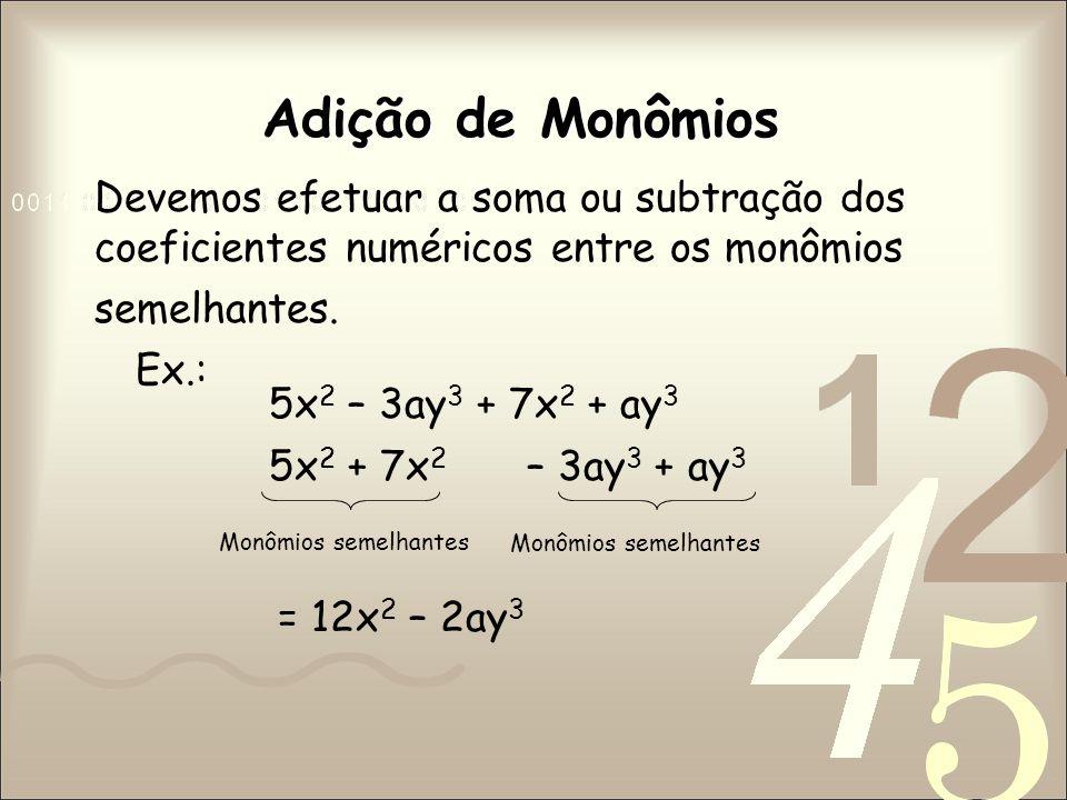 Adição de Monômios Devemos efetuar a soma ou subtração dos coeficientes numéricos entre os monômios semelhantes.