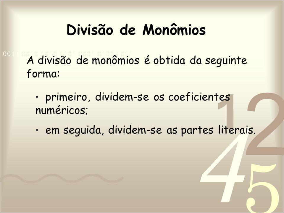 Divisão de Monômios A divisão de monômios é obtida da seguinte forma: