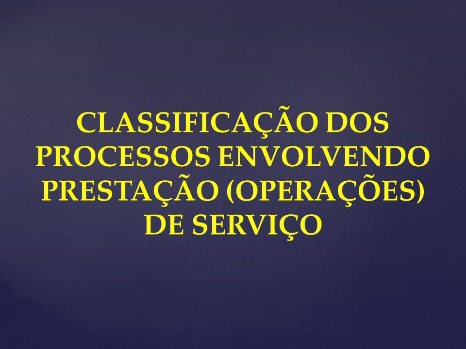 CLASSIFICAÇÃO DOS PROCESSOS ENVOLVENDO PRESTAÇÃO (OPERAÇÕES) DE SERVIÇO